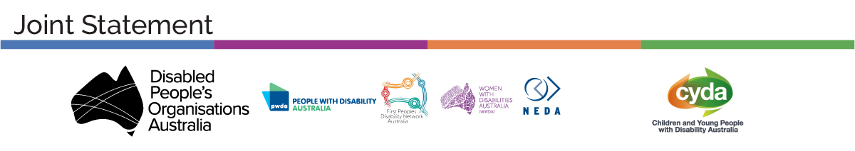 "Text that says ""Joint Statement"" and Below the text are the logos of Disabled People's Organisation Australia, People with Disability Australia, First People Disability Network, Women with Disability Australia, NEDA and Children and Young People with Disability Australia."