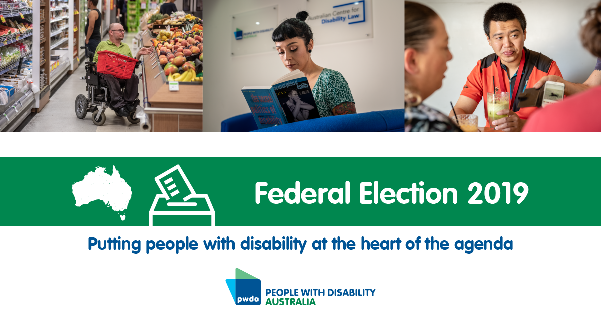 Three photos of people with disability living their lives. A graphic of Australia and a ballot box icon. Text: Federal Election 2019. Putting people with disability at the heart of the agenda. PWDA logo