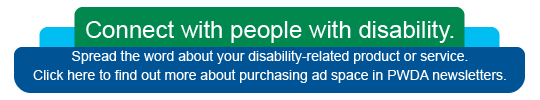 "Blue and green graphic with text: ""Connect with people with disability. Spread the word about your disability-related product or service. Click here to find out more about purchasing ad space in PWDA newsletters."""