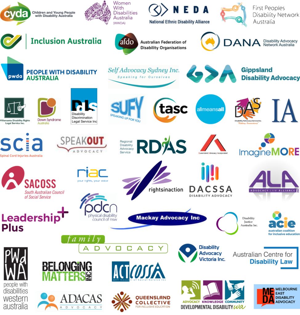 Logos for: Children and Young People with Disability Australia, Women with Disabilities Australia, National Ethnic Disability Alliance, First Peoples Disability Network Australia, Inclusion Australia, Australian Federation of Disability Organisations, Disability Advocacy Network Australia, People with Disability Australia, Self Advocacy Sydney Inc., Gippsland Disability Advocacy, Villamanta Disability Rights Legal Service Inc., Down Syndrome Australia, Disability Discrimination Legal Service Inc., Speaking Up For You, The Advocacy and Support Centre, All Means All, Disability Advocacy Service Inc., Independent Advocacy South Australia, Spinal Cord Injuries Australia, Speak Out Advocacy, Regional Disability Advocacy Service, Queensland Advocacy Incorporated, Imagine More, South Australian Council of Social Services, Rights Information and Advocacy Centre, Physical Disability Council of NSW, Rights In Action, Disability Advocacy and Complaints Service of South Australia, Advocacy Law Alliance, Leadership Plus, Mackay Advocacy Inc., Disability Justice Australia, Australian Coalition for Inclusive Education, People with Disabilities WA, Family Advocacy, Disability Advocacy Victoria Inc., Australian Centre for Disability Law, Belonging Matters Inc., ACT Council of Social Services, Queensland Collective for Inclusive Education, Developmental Disability WA, Melbourne East Disability Advocacy